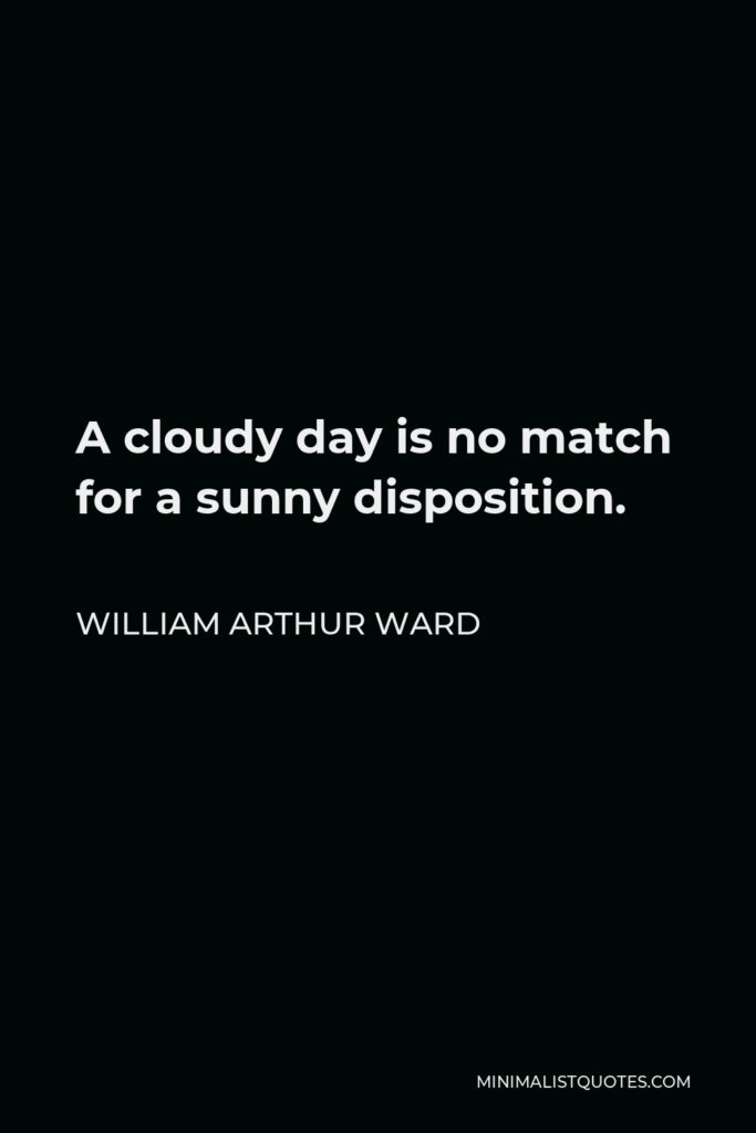 William Arthur Ward Quote - A cloudy day is no match for a sunny disposition.