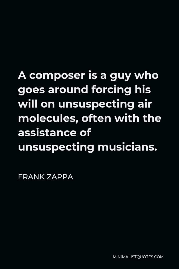 Frank Zappa Quote - A composer is a guy who goes around forcing his will on unsuspecting air molecules, often with the assistance of unsuspecting musicians.