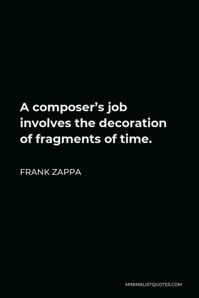 Frank Zappa Quote - A composer's job involves the decoration of fragments of time.