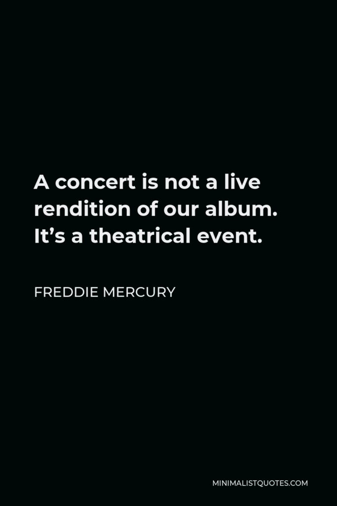 Freddie Mercury Quote - A concert is not a live rendition of our album. It's a theatrical event.