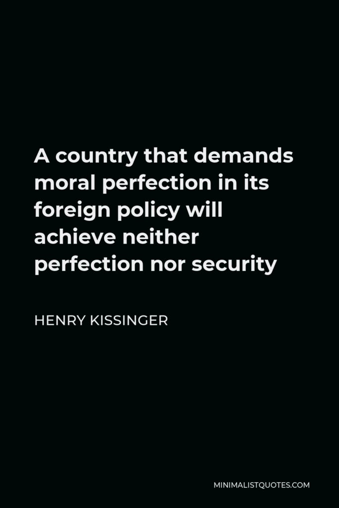 Henry Kissinger Quote - A country that demands moral perfection in its foreign policy will achieve neither perfection nor security