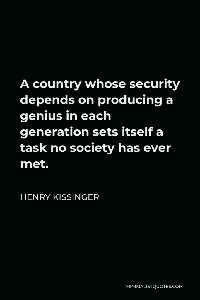 Henry Kissinger Quote - A country whose security depends on producing a genius in each generation sets itself a task no society has ever met.