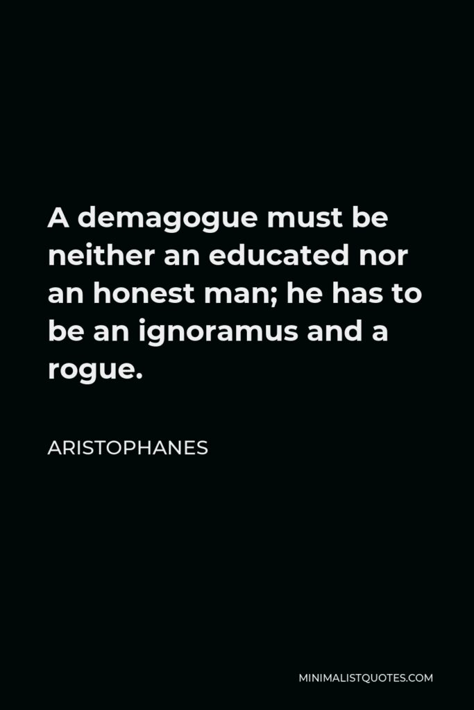 Aristophanes Quote - A demagogue must be neither an educated nor an honest man; he has to be an ignoramus and a rogue.