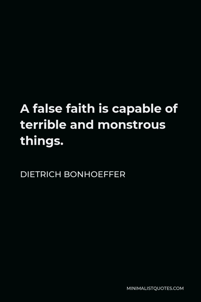 Dietrich Bonhoeffer Quote - A false faith is capable of terrible and monstrous things.