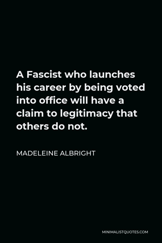 Madeleine Albright Quote - A Fascist who launches his career by being voted into office will have a claim to legitimacy that others do not.