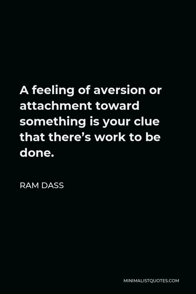 Ram Dass Quote - A feeling of aversion or attachment toward something is your clue that there's work to be done.