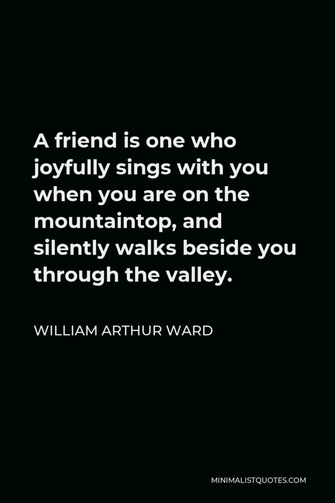 William Arthur Ward Quote - A friend is one who joyfully sings with you when you are on the mountaintop, and silently walks beside you through the valley.
