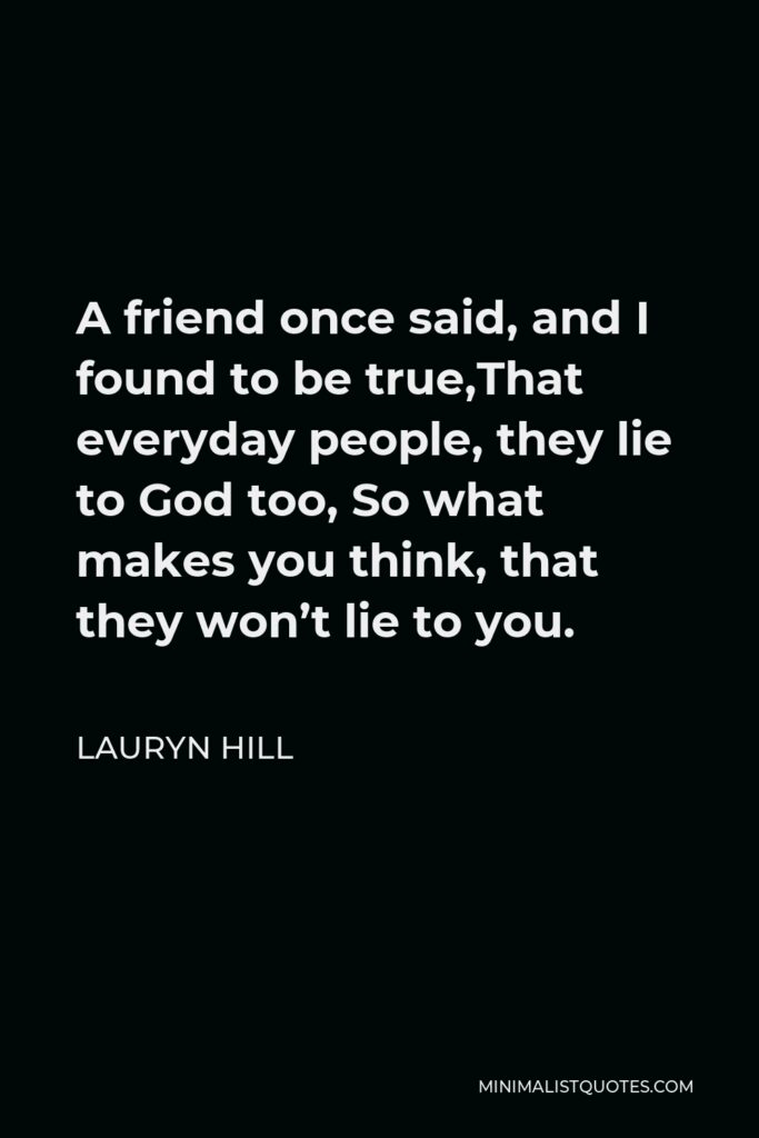Lauryn Hill Quote - A friend once said, and I found to be true,That everyday people, they lie to God too, So what makes you think, that they won't lie to you.