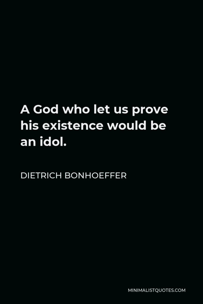Dietrich Bonhoeffer Quote - A God who let us prove his existence would be an idol.