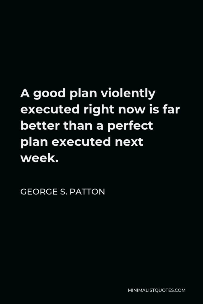 George S. Patton Quote - A good plan violently executed right now is far better than a perfect plan executed next week.