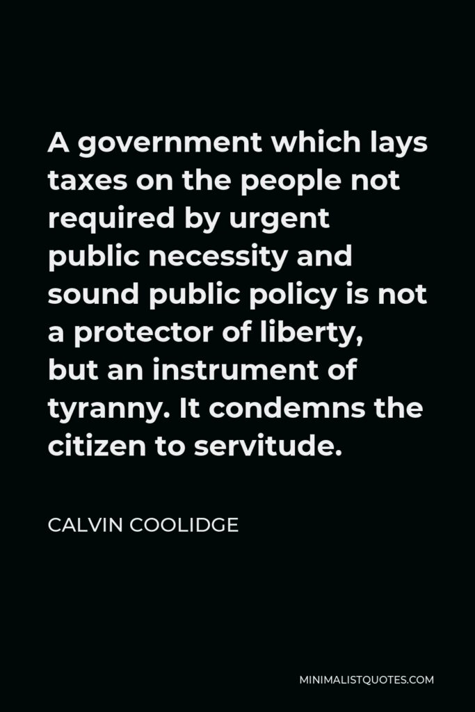 Calvin Coolidge Quote - A government which lays taxes on the people not required by urgent public necessity and sound public policy is not a protector of liberty, but an instrument of tyranny. It condemns the citizen to servitude.