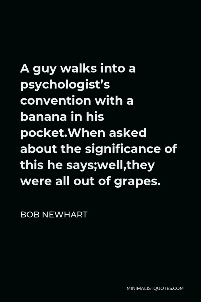 Bob Newhart Quote - A guy walks into a psychologist's convention with a banana in his pocket.When asked about the significance of this he says;well,they were all out of grapes.