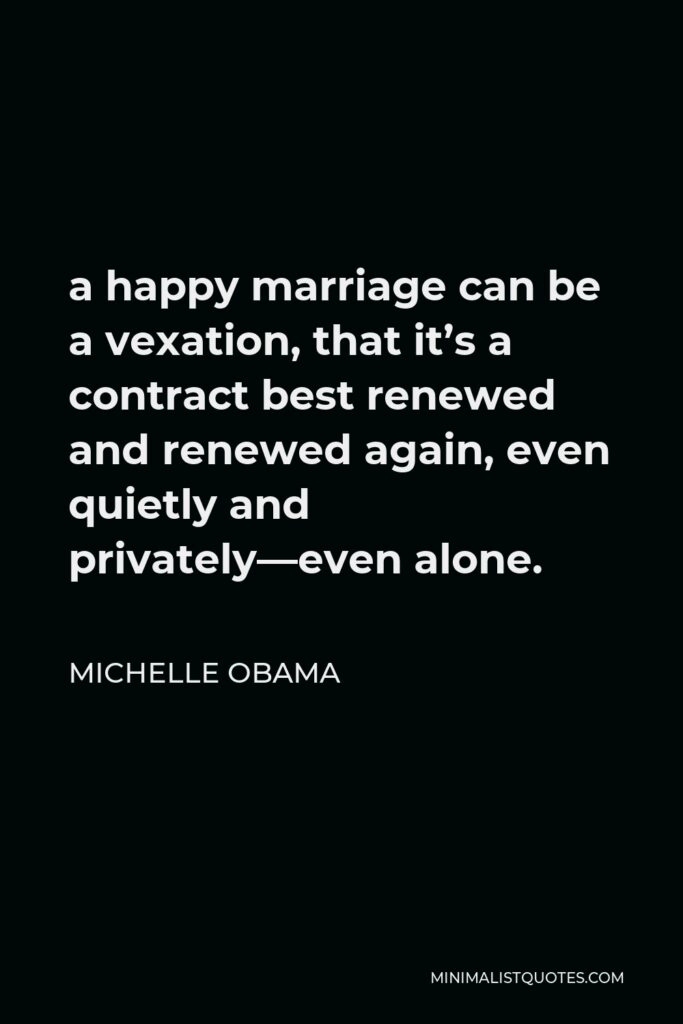 Michelle Obama Quote - a happy marriage can be a vexation, that it's a contract best renewed and renewed again, even quietly and privately—even alone.