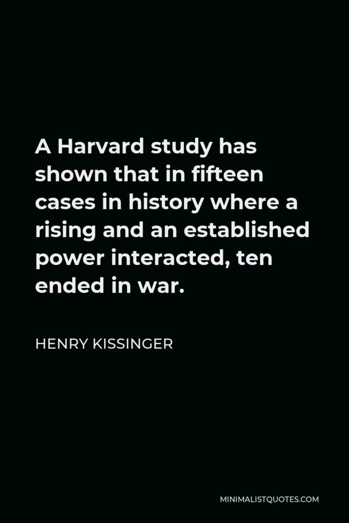 Henry Kissinger Quote - A Harvard study has shown that in fifteen cases in history where a rising and an established power interacted, ten ended in war.