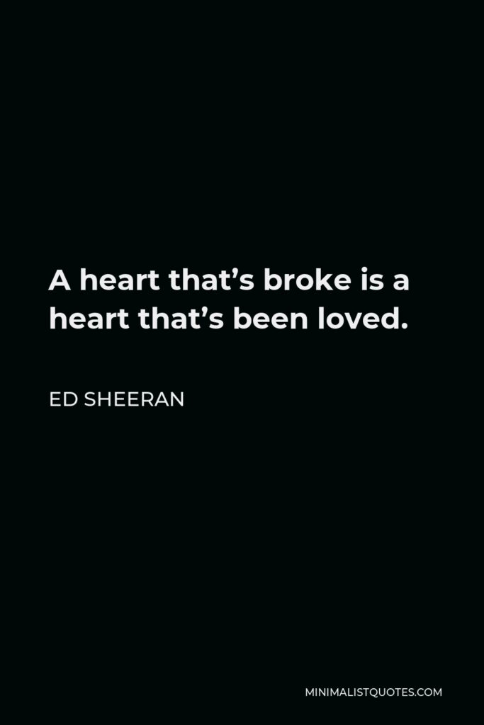 Ed Sheeran Quote - A heart that's broke is a heart that's been loved.