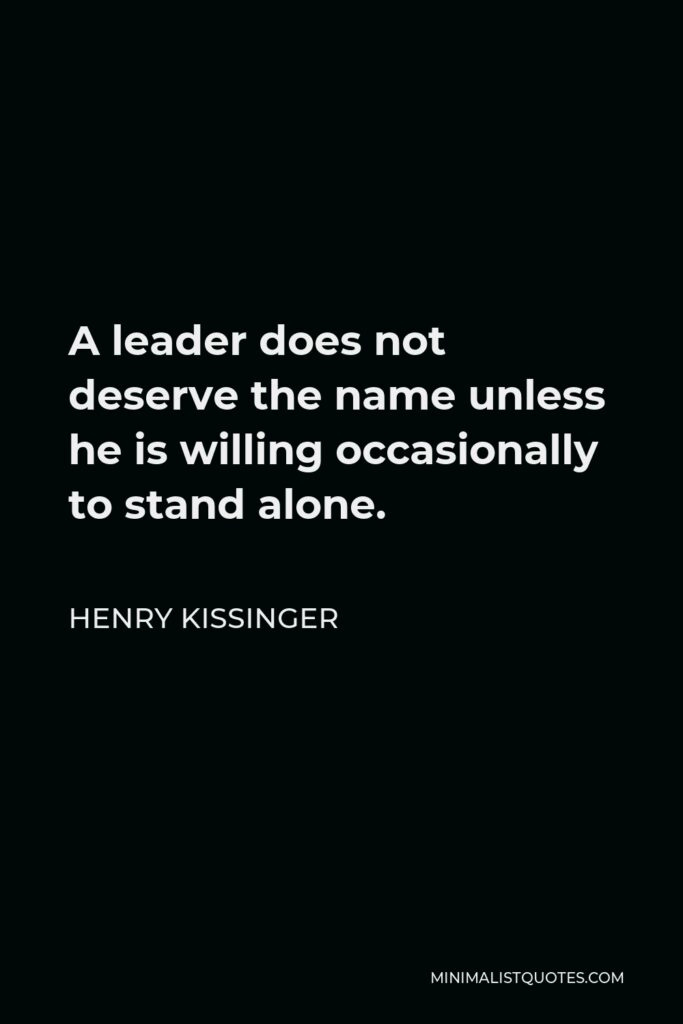 Henry Kissinger Quote - A leader does not deserve the name unless he is willing occasionally to stand alone.