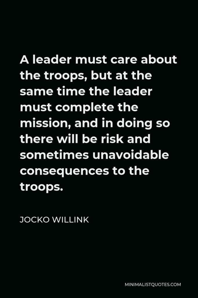 Jocko Willink Quote - A leader must care about the troops, but at the same time the leader must complete the mission, and in doing so there will be risk and sometimes unavoidable consequences to the troops.
