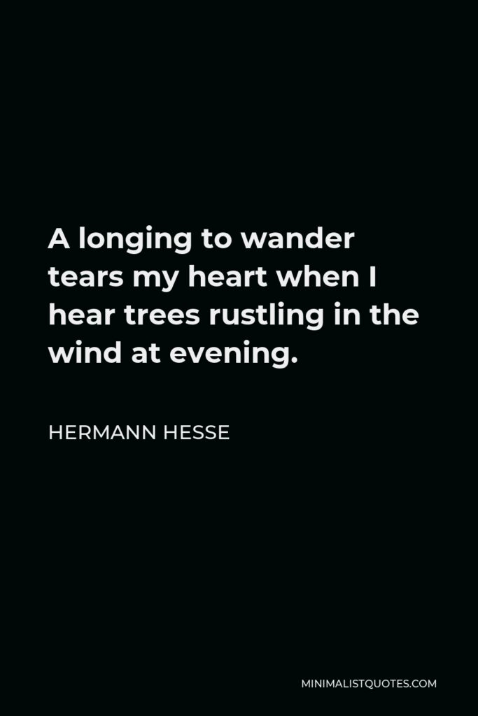 Hermann Hesse Quote - A longing to wander tears my heart when I hear trees rustling in the wind at evening.