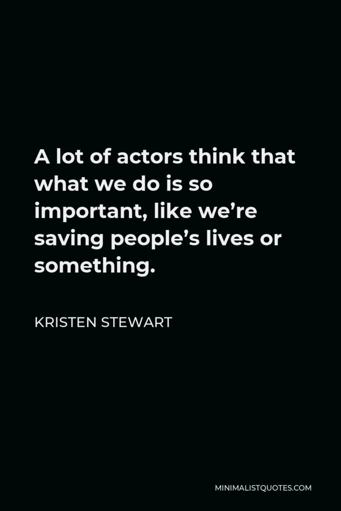 Kristen Stewart Quote - A lot of actors think that what we do is so important, like we're saving people's lives or something.