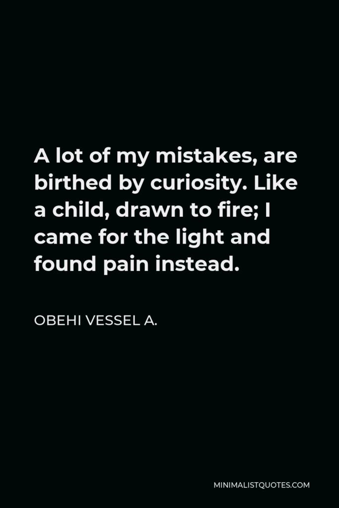 Obehi Vessel A. Quote - A lot of my mistakes, are birthed by curiosity. Like a child, drawn to fire; I came for the light and found pain instead.