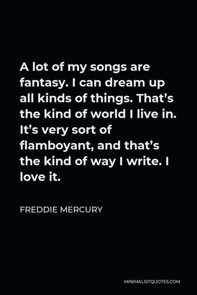 Freddie Mercury Quote - A lot of my songs are fantasy. I can dream up all kinds of things. That's the kind of world I live in. It's very sort of flamboyant, and that's the kind of way I write. I love it.