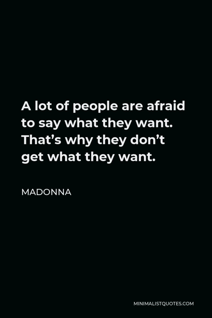 Madonna Quote - A lot of people are afraid to say what they want. That's why they don't get what they want.