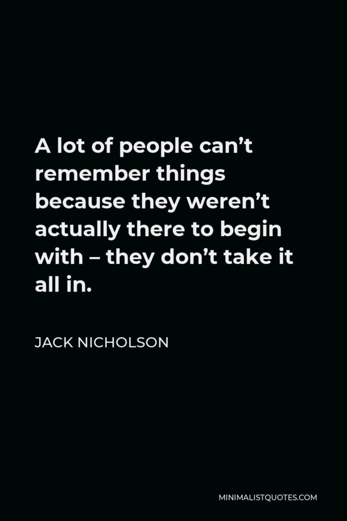 Jack Nicholson Quote - A lot of people can't remember things because they weren't actually there to begin with – they don't take it all in.