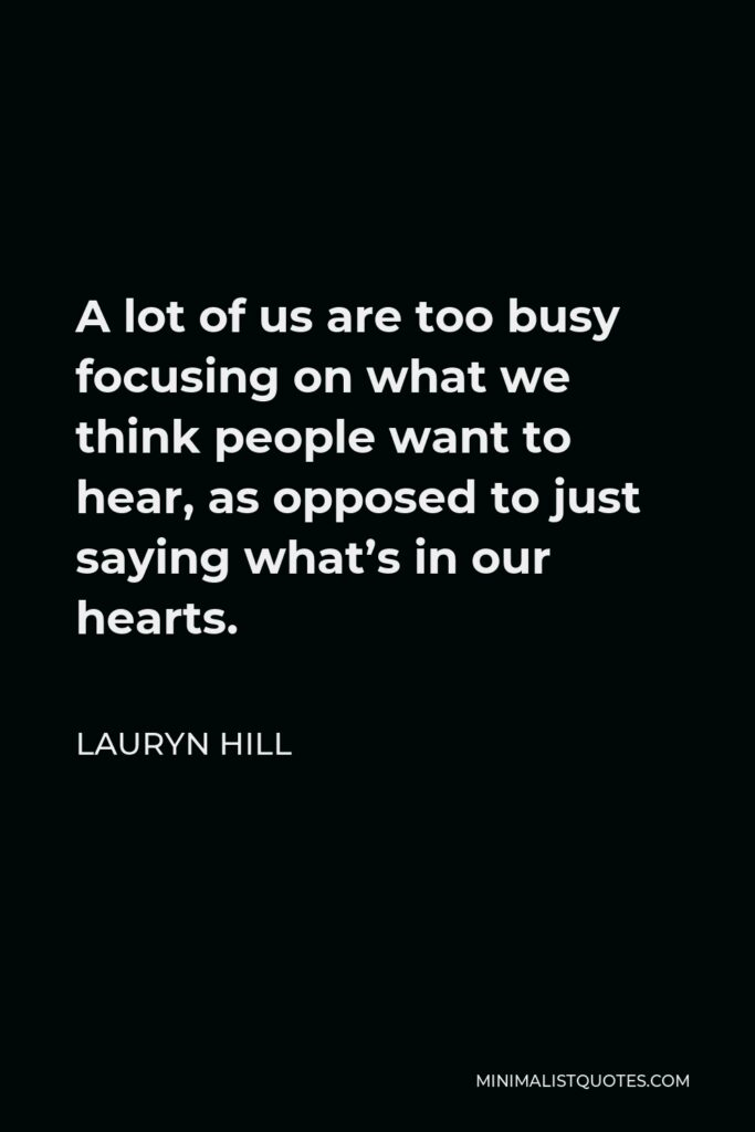 Lauryn Hill Quote - A lot of us are too busy focusing on what we think people want to hear, as opposed to just saying what's in our hearts.
