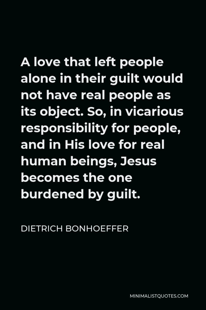 Dietrich Bonhoeffer Quote - A love that left people alone in their guilt would not have real people as its object. So, in vicarious responsibility for people, and in His love for real human beings, Jesus becomes the one burdened by guilt.