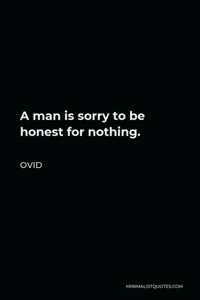Ovid Quote - A man is sorry to be honest for nothing.
