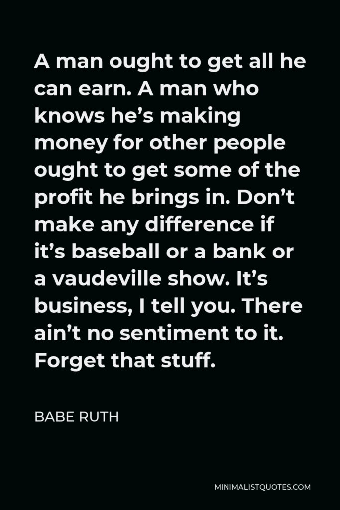 Babe Ruth Quote - A man ought to get all he can earn. A man who knows he's making money for other people ought to get some of the profit he brings in. Don't make any difference if it's baseball or a bank or a vaudeville show. It's business, I tell you. There ain't no sentiment to it. Forget that stuff.