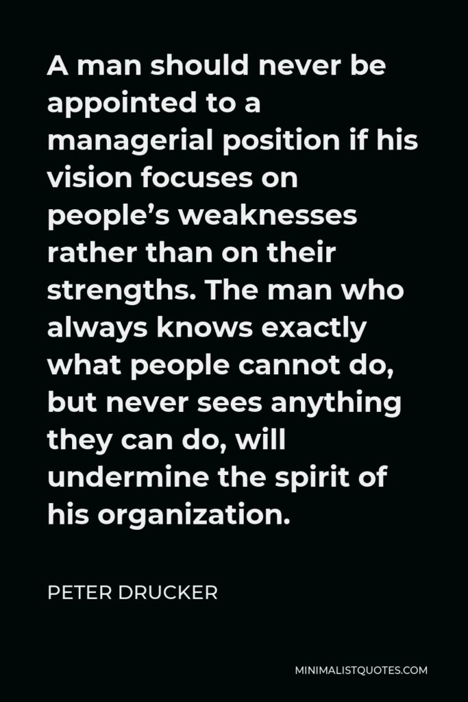 Peter Drucker Quote - A man should never be appointed to a managerial position if his vision focuses on people's weaknesses rather than on their strengths. The man who always knows exactly what people cannot do, but never sees anything they can do, will undermine the spirit of his organization.