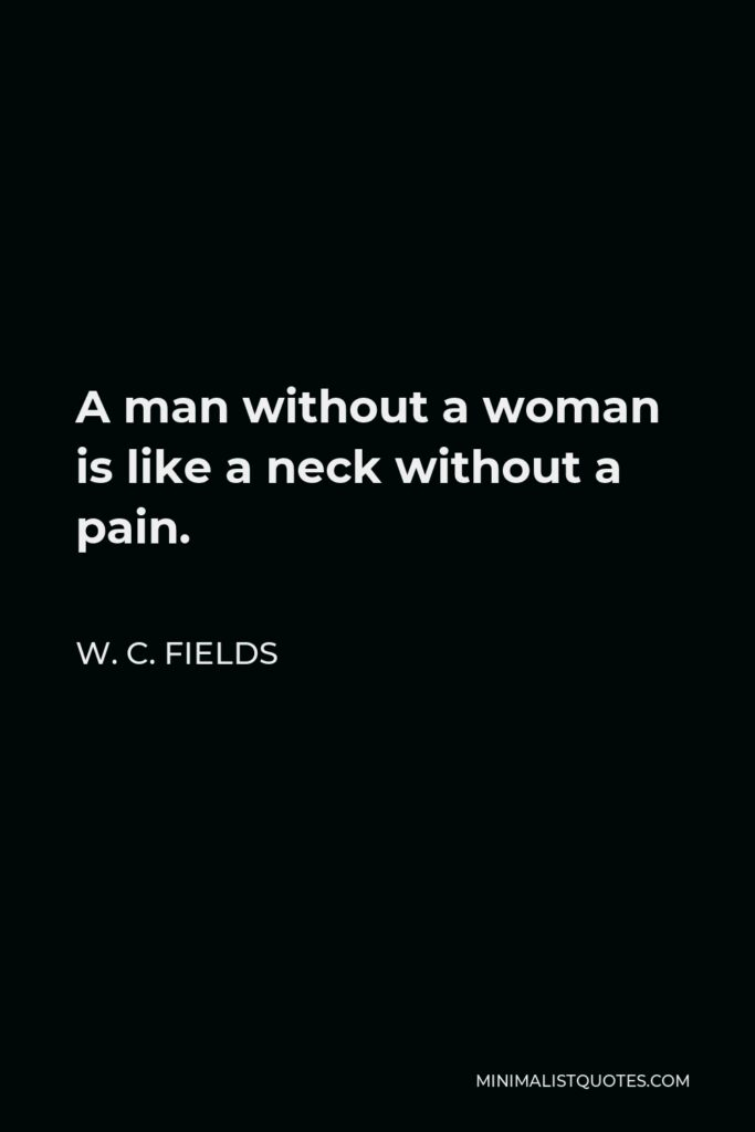 W. C. Fields Quote - A man without a woman is like a neck without a pain.