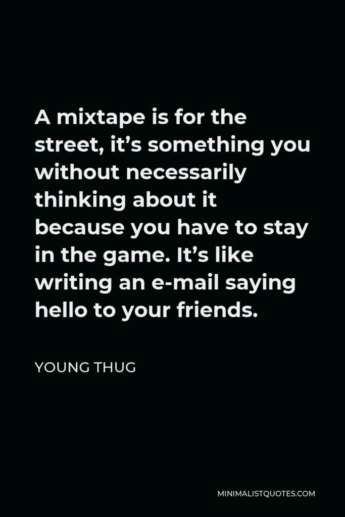 Young Thug Quote - A mixtape is for the street, it's something you without necessarily thinking about it because you have to stay in the game. It's like writing an e-mail saying hello to your friends.