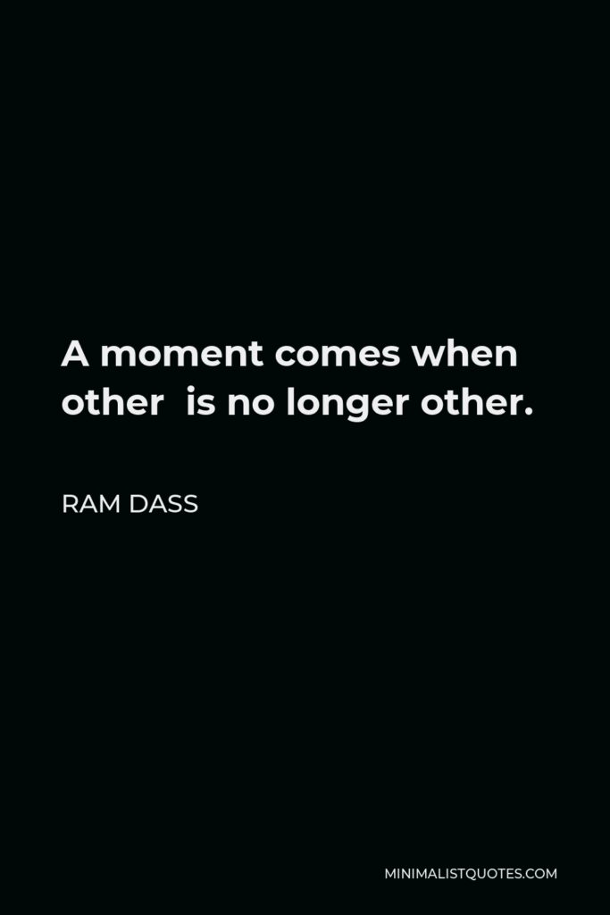 Ram Dass Quote - A moment comes when other is no longer other.