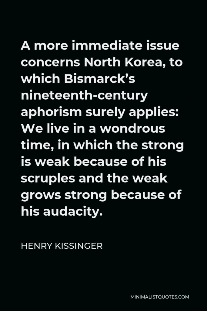 Henry Kissinger Quote - A more immediate issue concerns North Korea, to which Bismarck's nineteenth-century aphorism surely applies: We live in a wondrous time, in which the strong is weak because of his scruples and the weak grows strong because of his audacity.