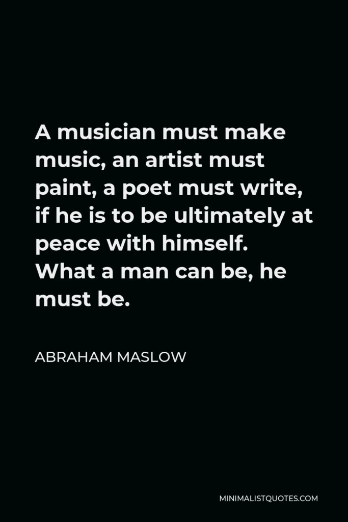 Abraham Maslow Quote - A musician must make music, an artist must paint, a poet must write, if he is to be ultimately at peace with himself. What a man can be, he must be.