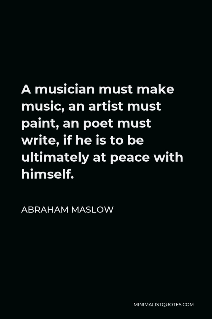 Abraham Maslow Quote - A musician must make music, an artist must paint, an poet must write, if he is to be ultimately at peace with himself.