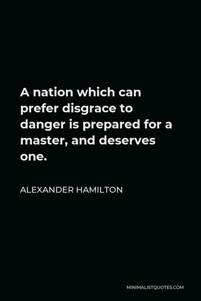 Alexander Hamilton Quote - A nation which can prefer disgrace to danger is prepared for a master, and deserves one.