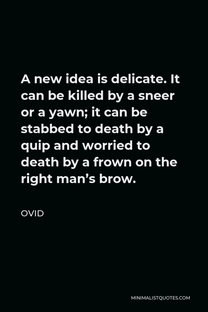 Ovid Quote - A new idea is delicate. It can be killed by a sneer or a yawn; it can be stabbed to death by a quip and worried to death by a frown on the right man's brow.