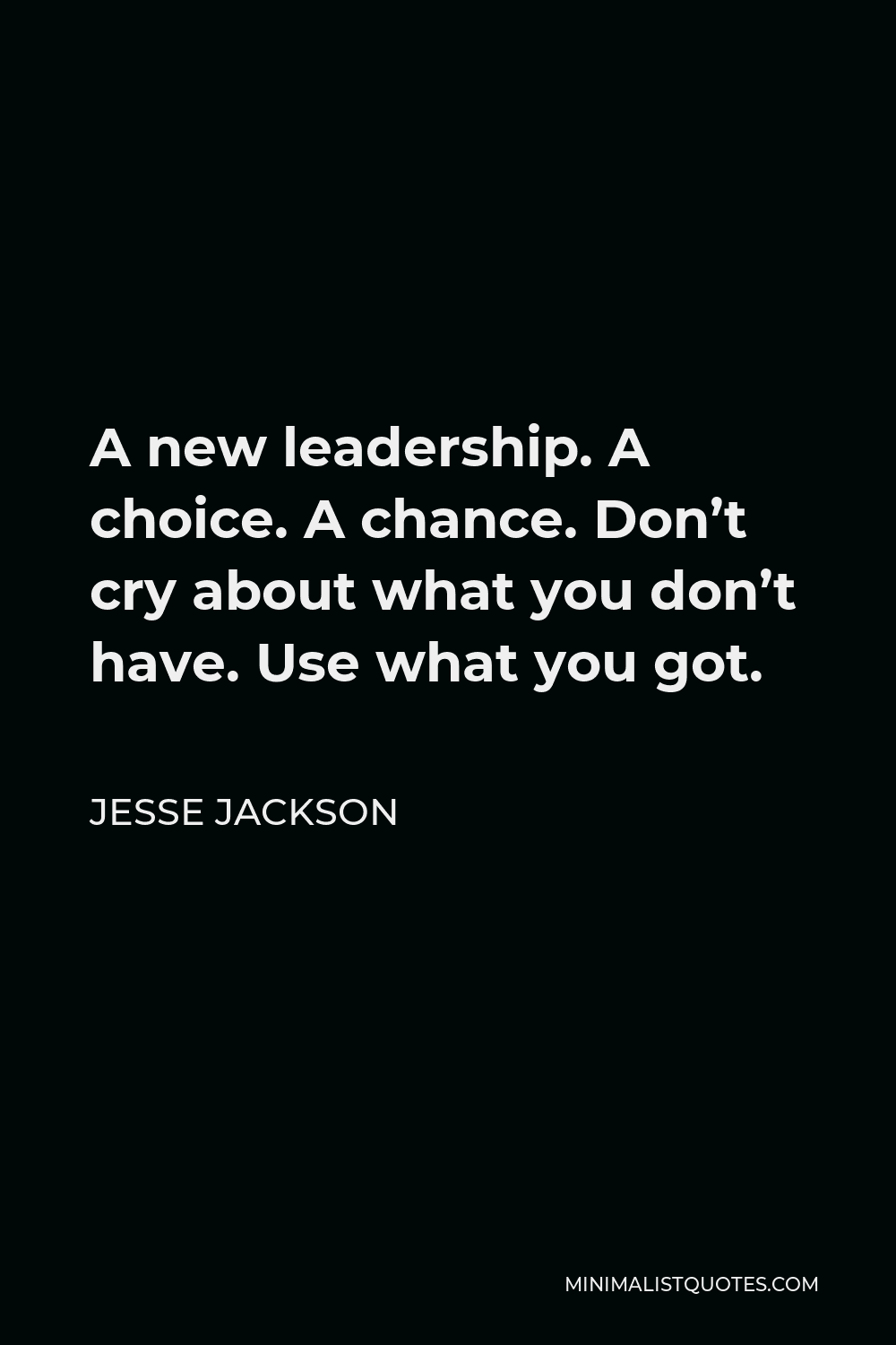 Jesse Jackson Quote - A new leadership. A choice. A chance. Don't cry about what you don't have. Use what you got.