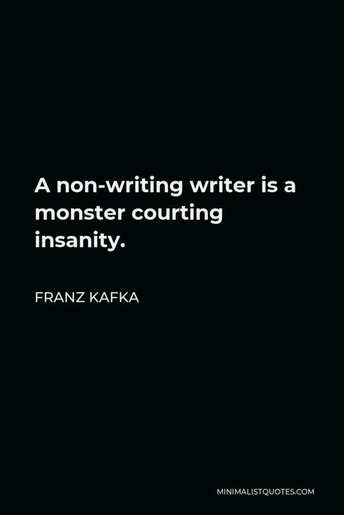 Franz Kafka Quote - A non-writing writer is a monster courting insanity.