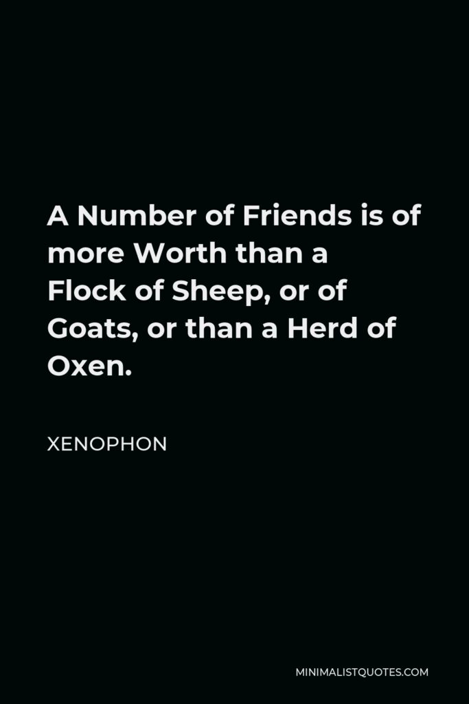 Xenophon Quote - A Number of Friends is of more Worth than a Flock of Sheep, or of Goats, or than a Herd of Oxen.