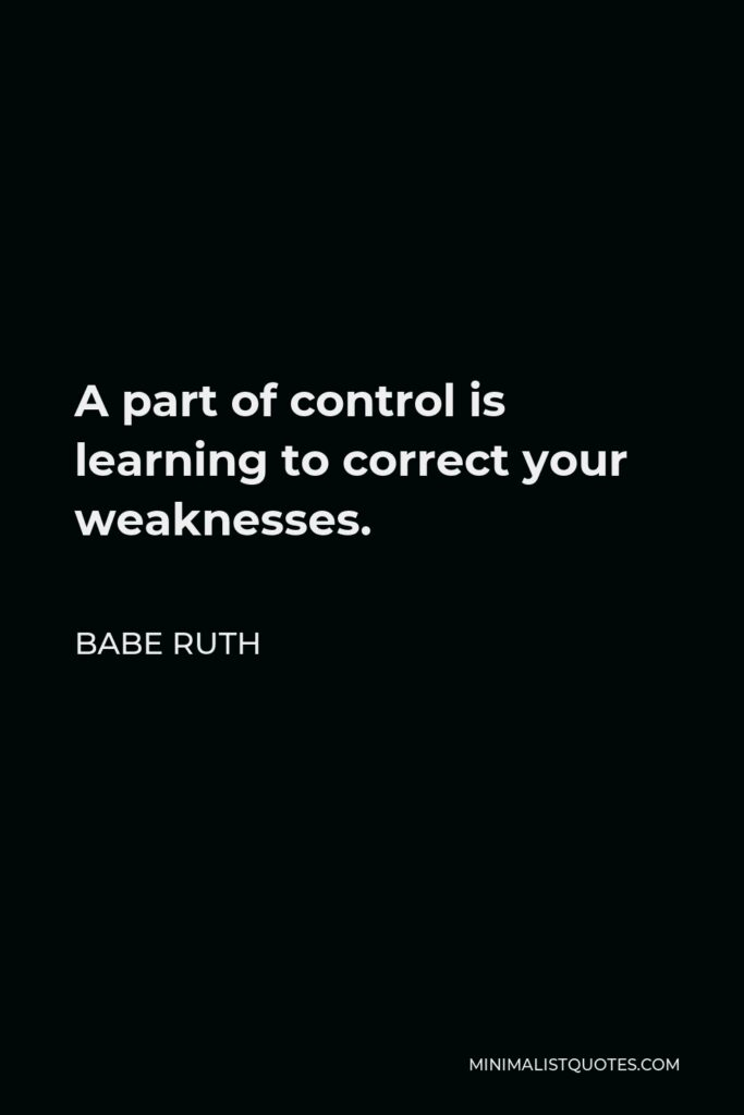 Babe Ruth Quote - A part of control is learning to correct your weaknesses.