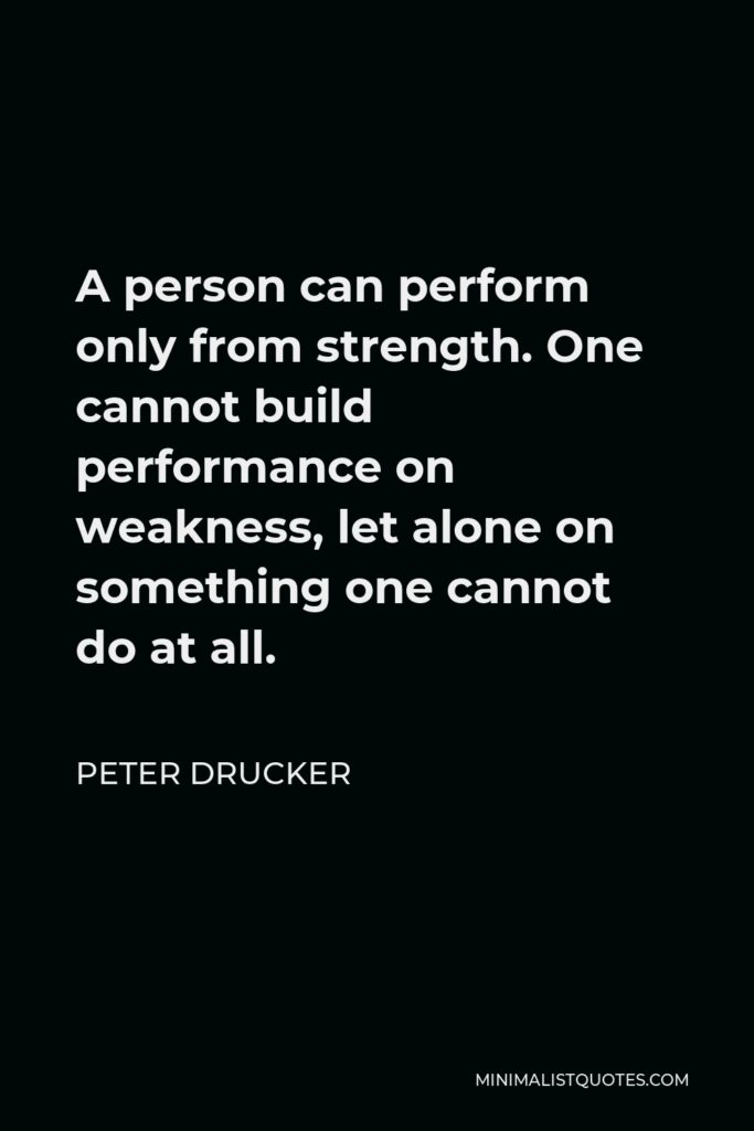 Peter Drucker Quote - A person can perform only from strength. One cannot build performance on weakness, let alone on something one cannot do at all.