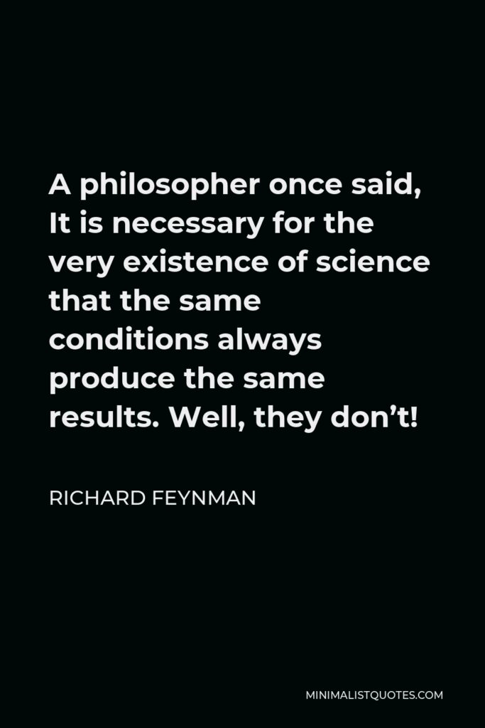 Richard Feynman Quote - A philosopher once said, It is necessary for the very existence of science that the same conditions always produce the same results. Well, they don't!