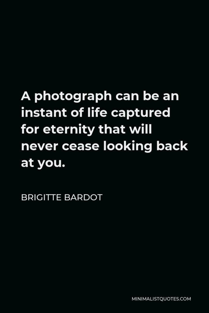 Brigitte Bardot Quote - A photograph can be an instant of life captured for eternity that will never cease looking back at you.