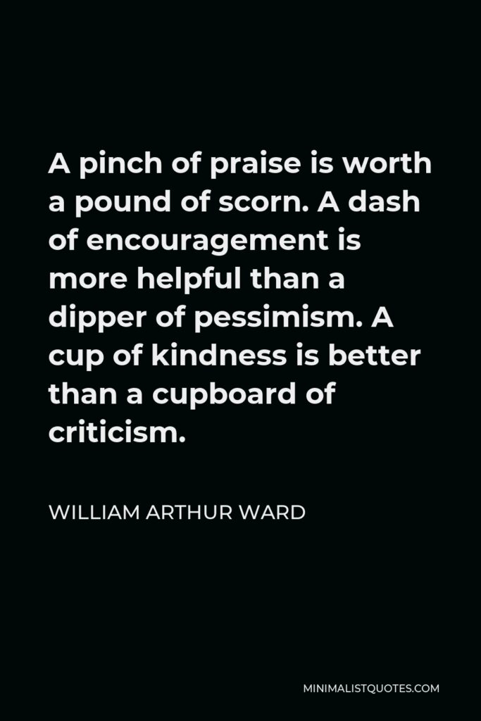 William Arthur Ward Quote - A pinch of praise is worth a pound of scorn. A dash of encouragement is more helpful than a dipper of pessimism. A cup of kindness is better than a cupboard of criticism.