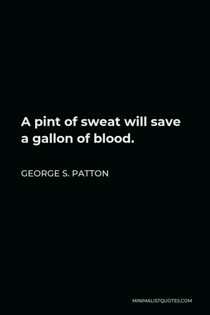 George S. Patton Quote - A pint of sweat will save a gallon of blood.
