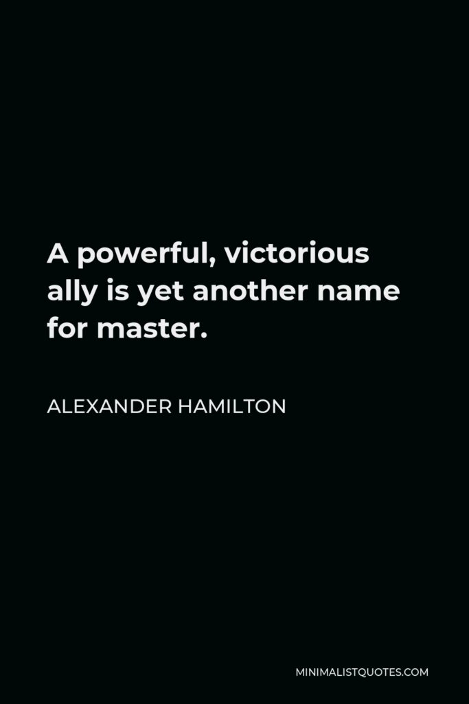 Alexander Hamilton Quote - A powerful, victorious ally is yet another name for master.